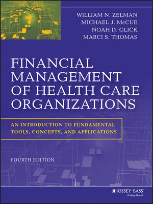 Financial Management of Health Care Organizations: William N. Zelman, Michael J. McCue, Noah D. Glick, Marci S. Thomas