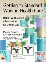 Getting to Standard Work in Health Care: Using TWI to Create a Foundation for Quality Care